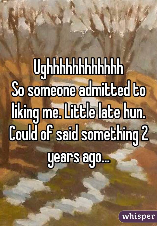 Ughhhhhhhhhhhh So someone admitted to liking me. Little late hun. Could of said something 2 years ago...