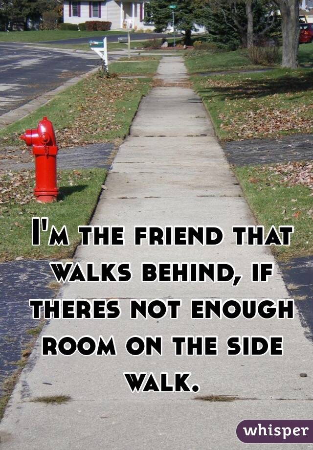 I'm the friend that walks behind, if theres not enough room on the side walk.
