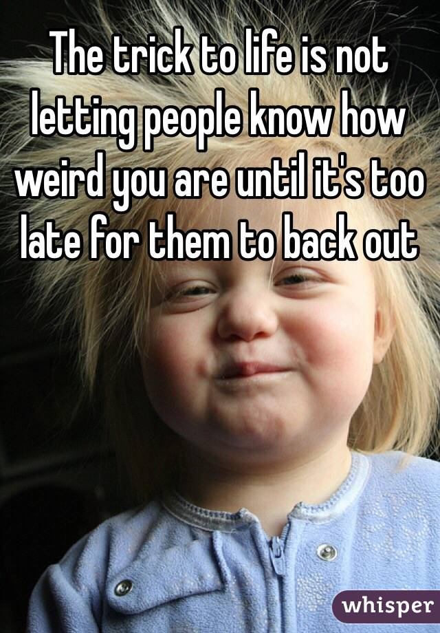 The trick to life is not letting people know how weird you are until it's too late for them to back out