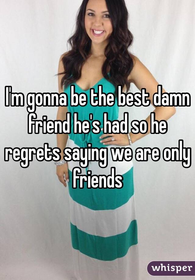 I'm gonna be the best damn friend he's had so he regrets saying we are only friends