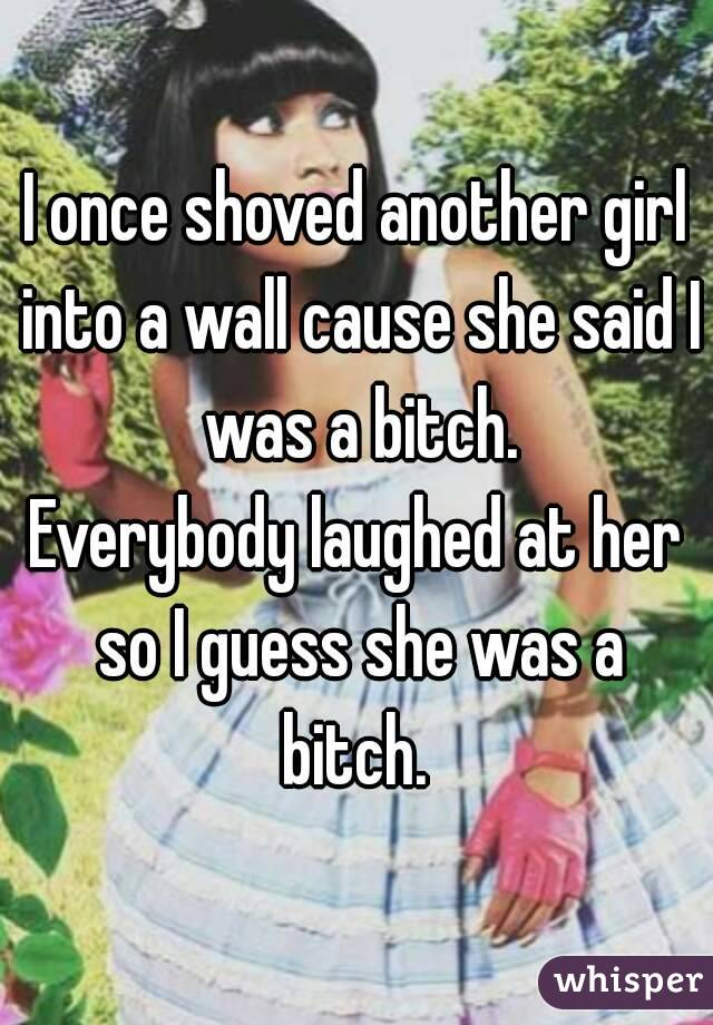 I once shoved another girl into a wall cause she said I was a bitch. Everybody laughed at her so I guess she was a bitch.
