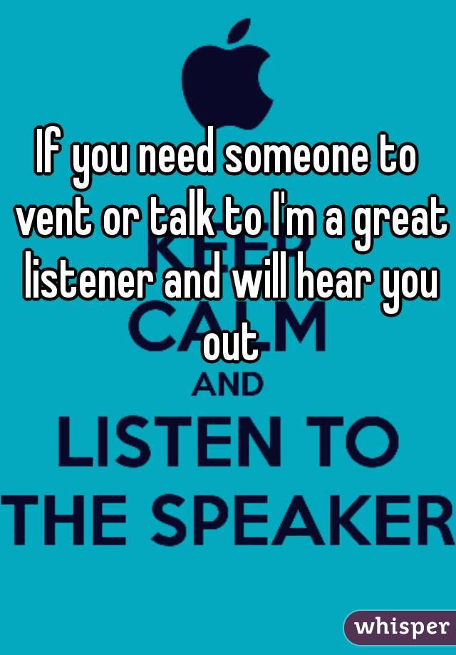 If you need someone to vent or talk to I'm a great listener and will hear you out
