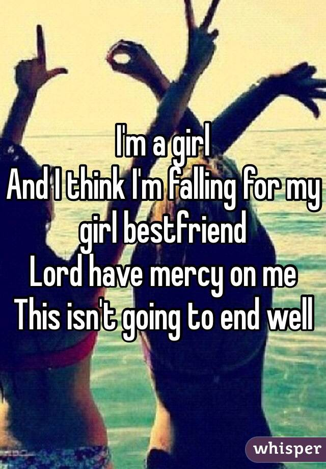 I'm a girl And I think I'm falling for my girl bestfriend Lord have mercy on me  This isn't going to end well