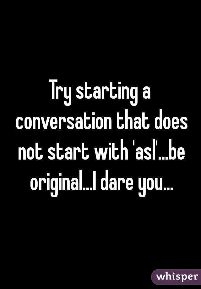 Try starting a conversation that does not start with 'asl'...be original...I dare you...
