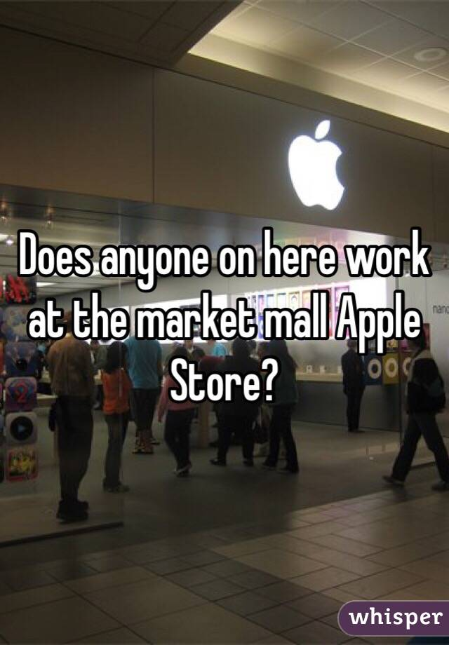Does anyone on here work at the market mall Apple Store?