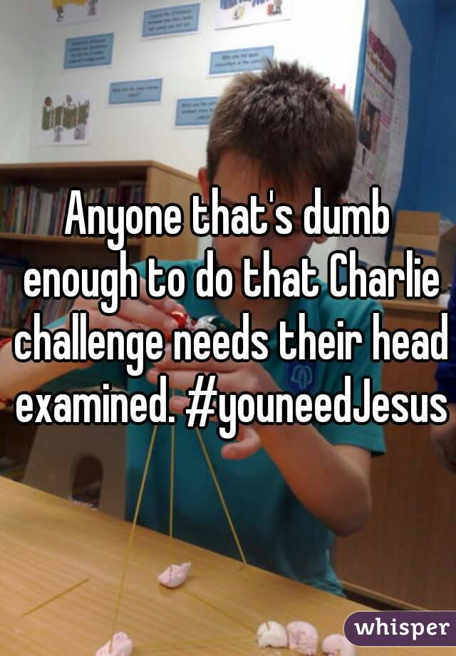 Anyone that's dumb enough to do that Charlie challenge needs their head examined. #youneedJesus