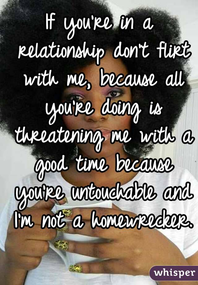 If you're in a relationship don't flirt with me, because all you're doing is threatening me with a good time because you're untouchable and I'm not a homewrecker.