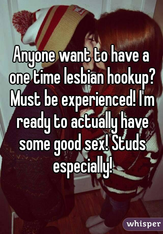 Anyone want to have a one time lesbian hookup? Must be experienced! I'm ready to actually have some good sex! Studs especially!