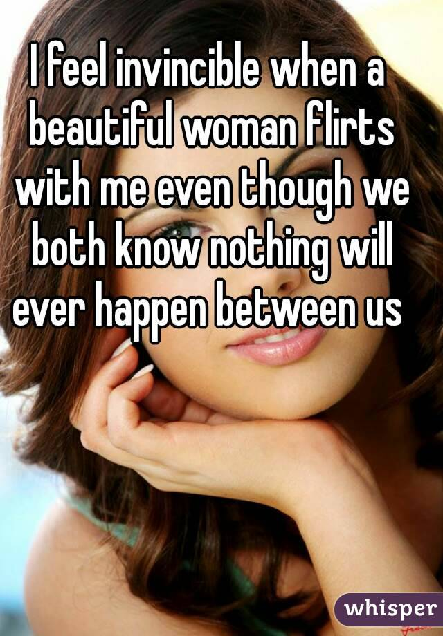 I feel invincible when a beautiful woman flirts with me even though we both know nothing will ever happen between us