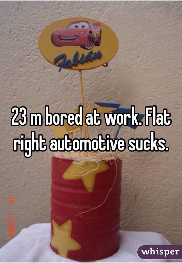 23 m bored at work. Flat right automotive sucks.
