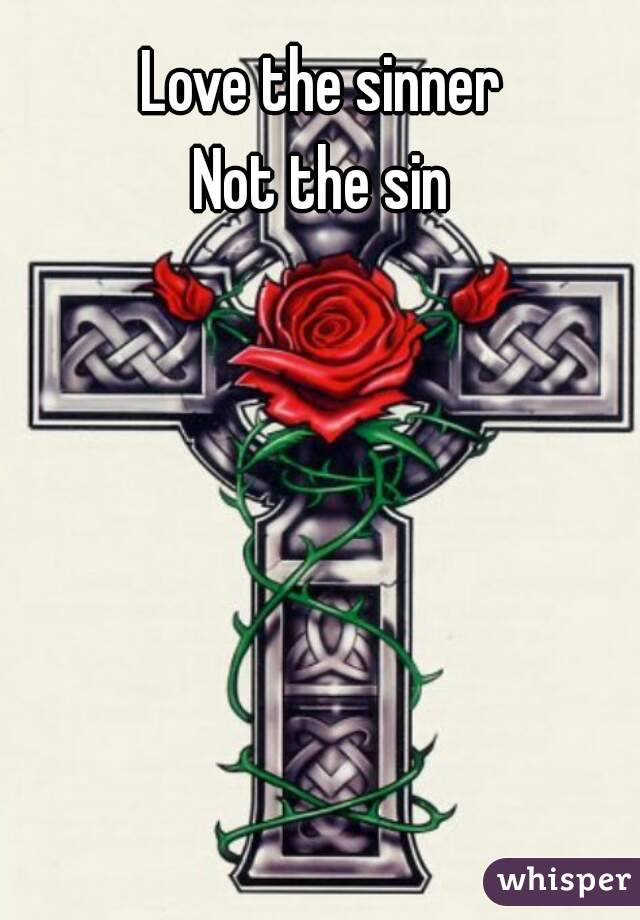 Love the sinner Not the sin