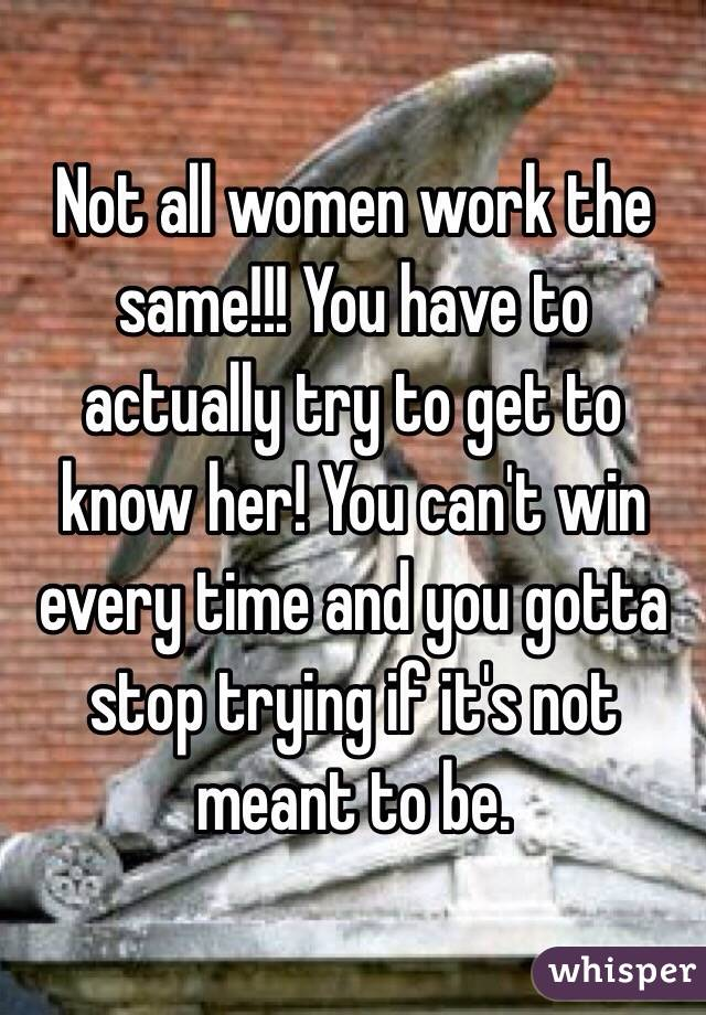 Not all women work the same!!! You have to actually try to get to know her! You can't win every time and you gotta stop trying if it's not meant to be.