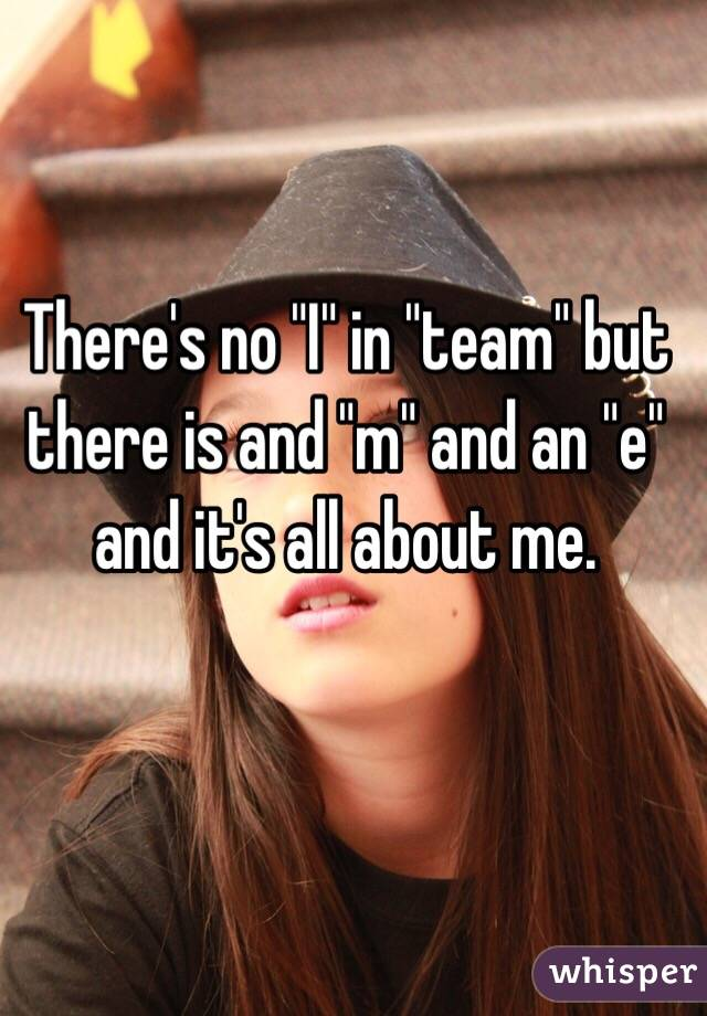 """There's no """"I"""" in """"team"""" but there is and """"m"""" and an """"e"""" and it's all about me."""