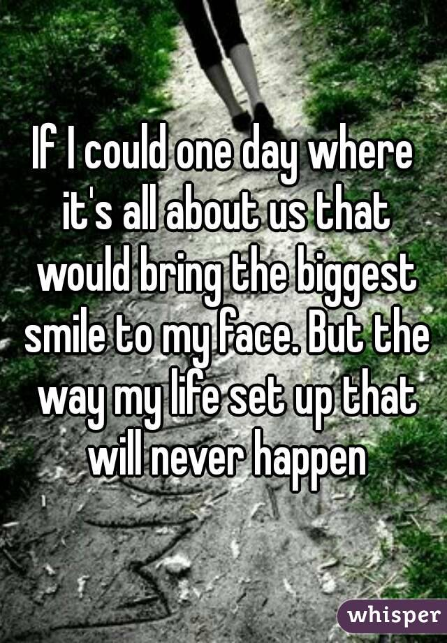 If I could one day where it's all about us that would bring the biggest smile to my face. But the way my life set up that will never happen