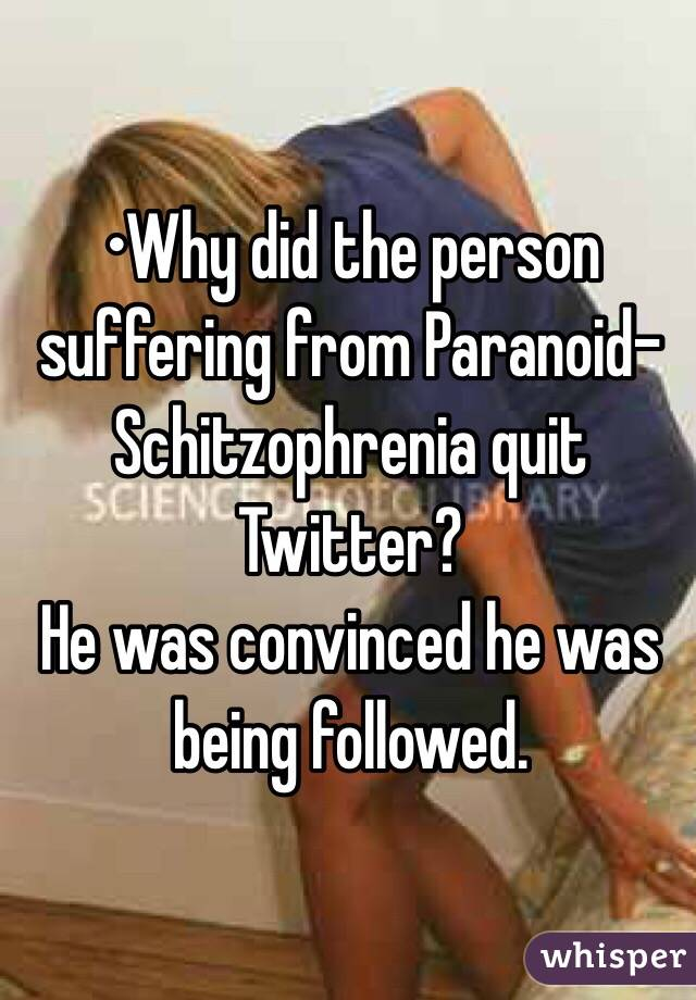 •Why did the person suffering from Paranoid-Schitzophrenia quit Twitter? He was convinced he was being followed.