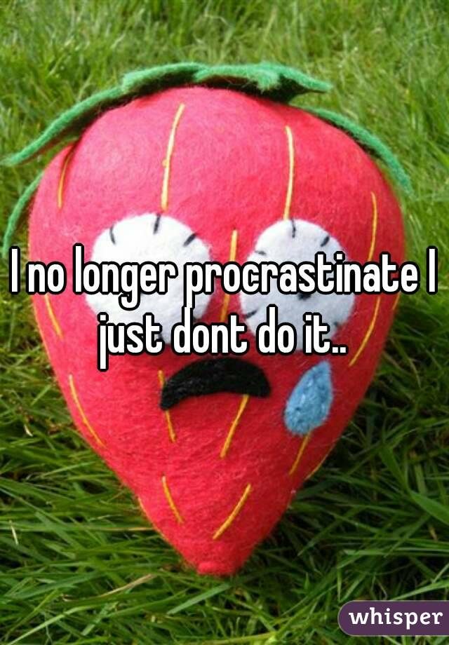 I no longer procrastinate I just dont do it..