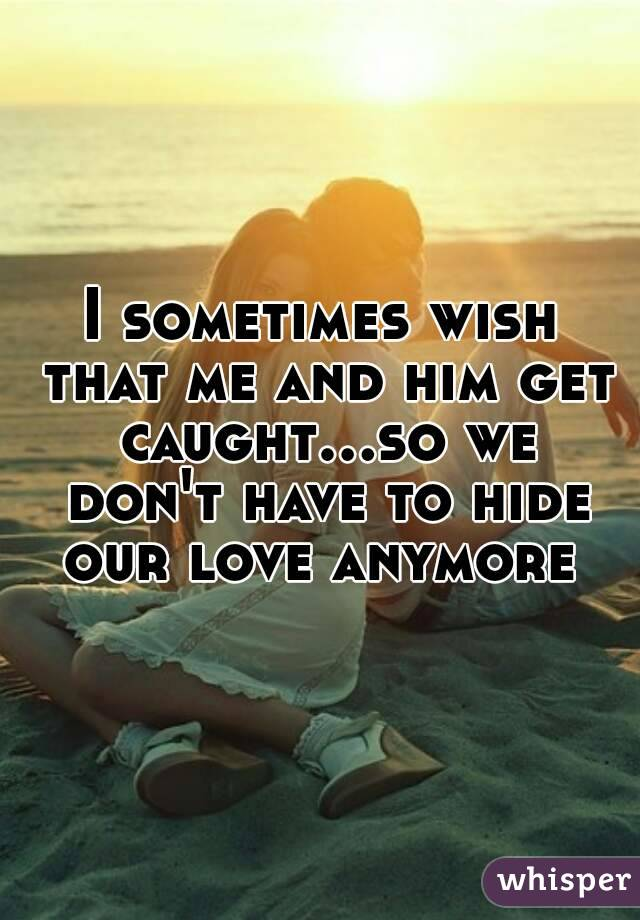 I sometimes wish that me and him get caught...so we don't have to hide our love anymore