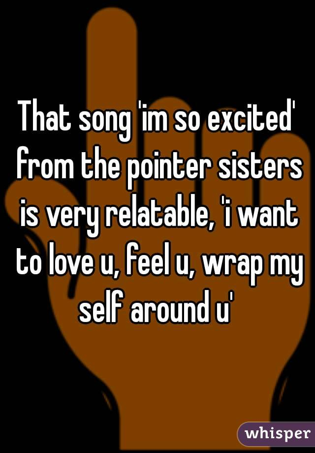 That song 'im so excited' from the pointer sisters is very relatable, 'i want to love u, feel u, wrap my self around u'