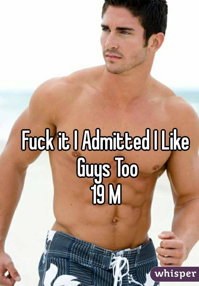 Fuck it I Admitted I Like Guys Too 19 M