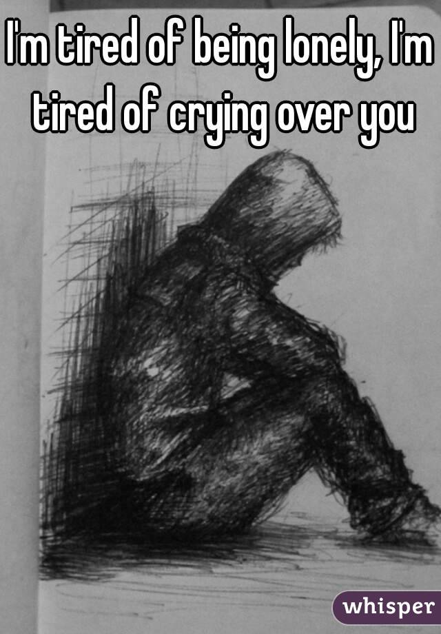 I'm tired of being lonely, I'm tired of crying over you