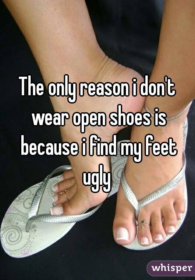 The only reason i don't wear open shoes is because i find my feet ugly