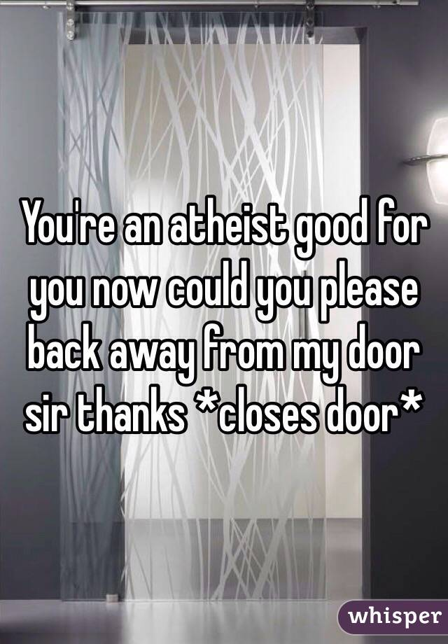 You're an atheist good for you now could you please back away from my door sir thanks *closes door*