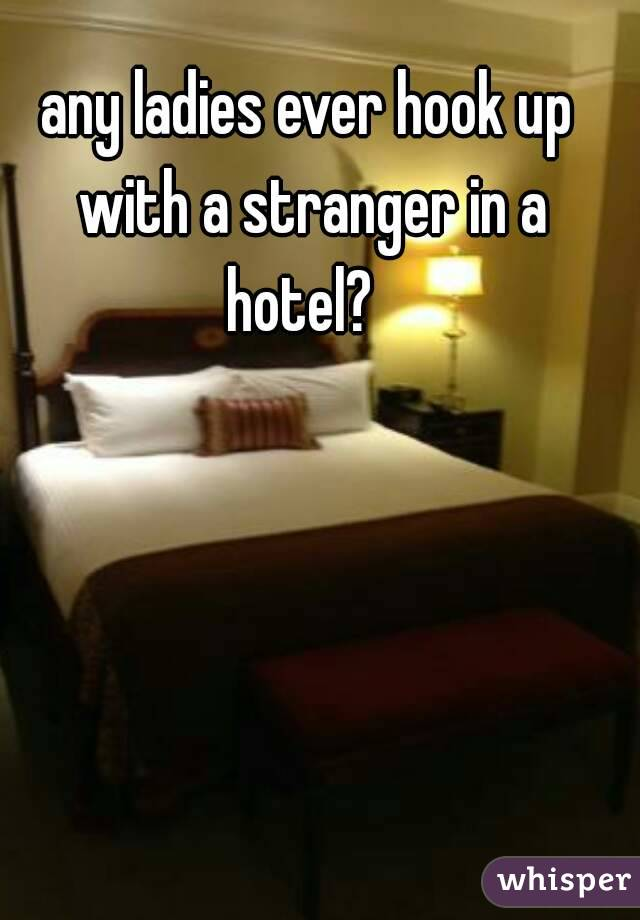 any ladies ever hook up with a stranger in a hotel?