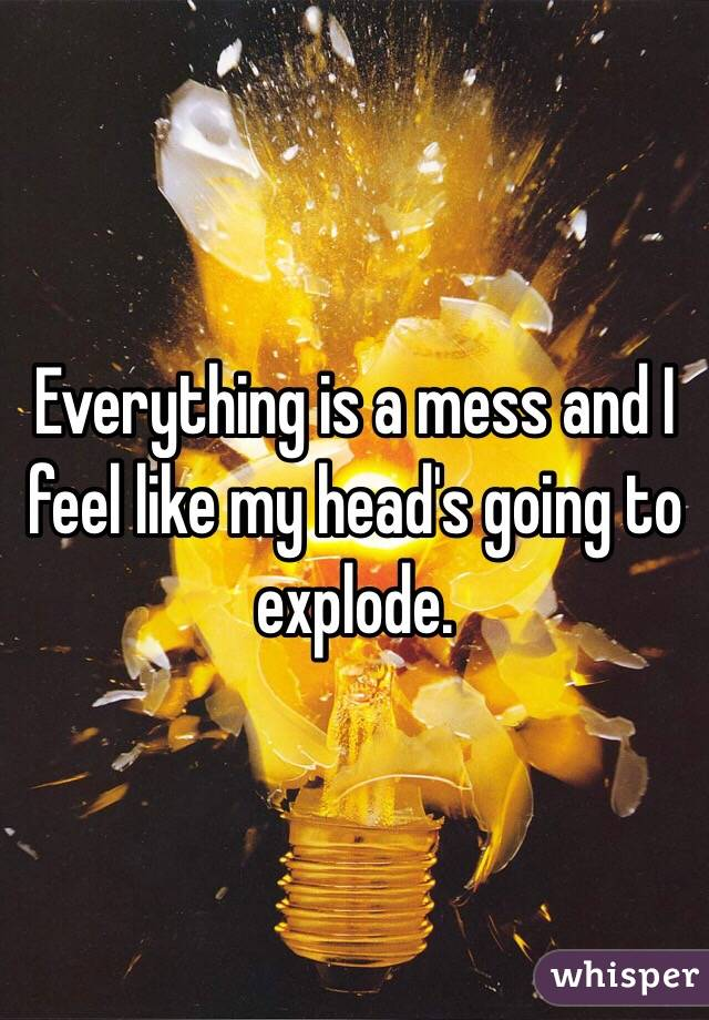 Everything is a mess and I feel like my head's going to explode.