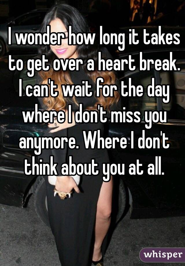 I wonder how long it takes to get over a heart break. I can't wait for the day where I don't miss you anymore. Where I don't think about you at all.