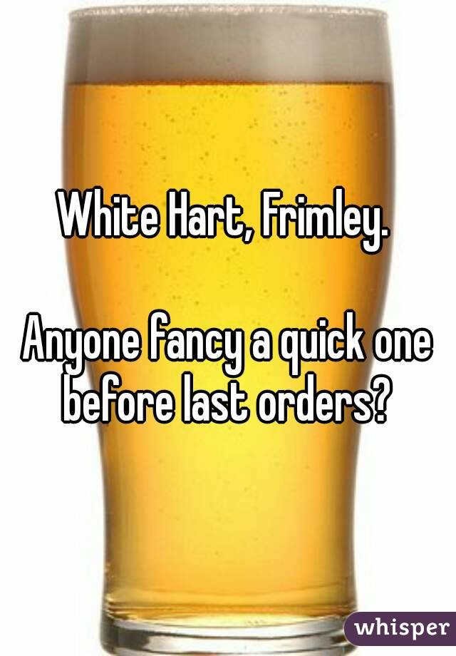 White Hart, Frimley.   Anyone fancy a quick one before last orders?
