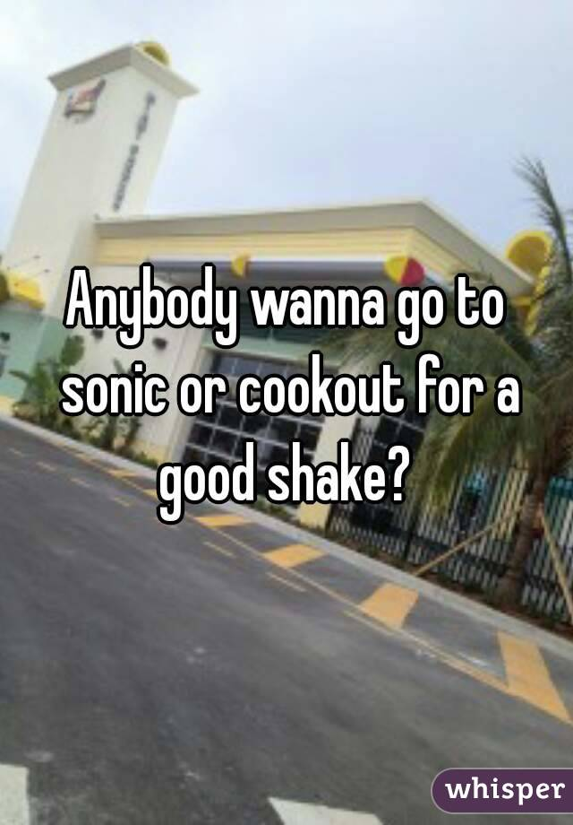 Anybody wanna go to sonic or cookout for a good shake?