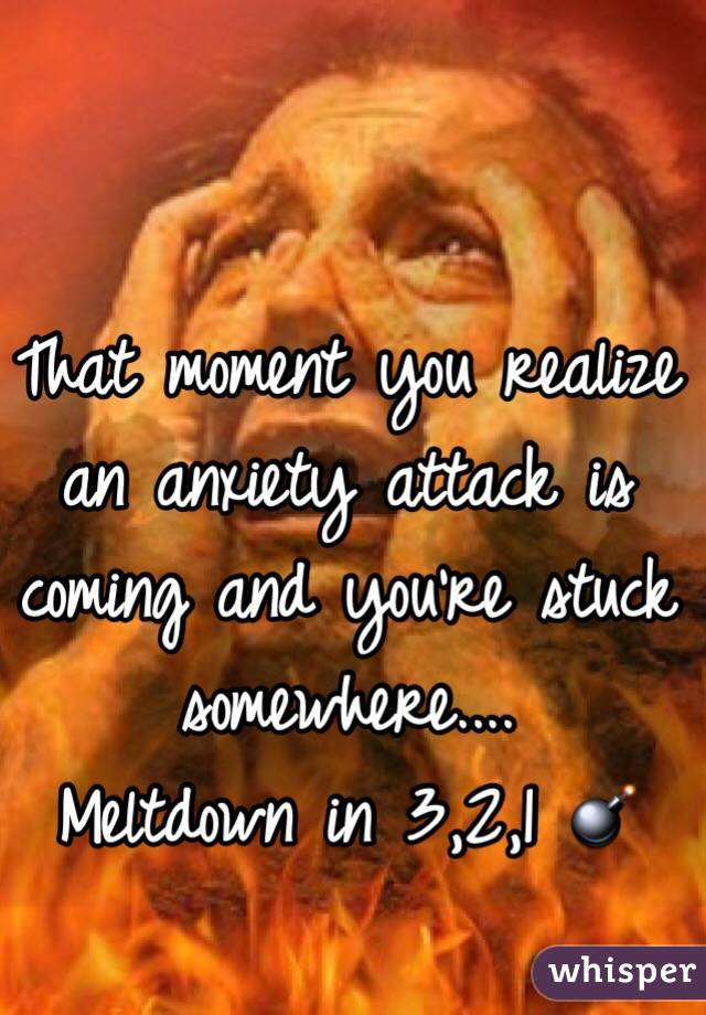 That moment you realize an anxiety attack is coming and you're stuck somewhere....  Meltdown in 3,2,1 💣