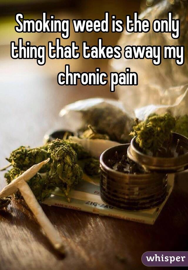 Smoking weed is the only thing that takes away my chronic pain