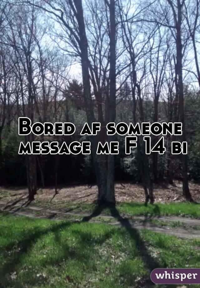 Bored af someone message me F 14 bi