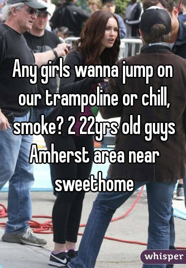 Any girls wanna jump on our trampoline or chill, smoke? 2 22yrs old guys Amherst area near sweethome