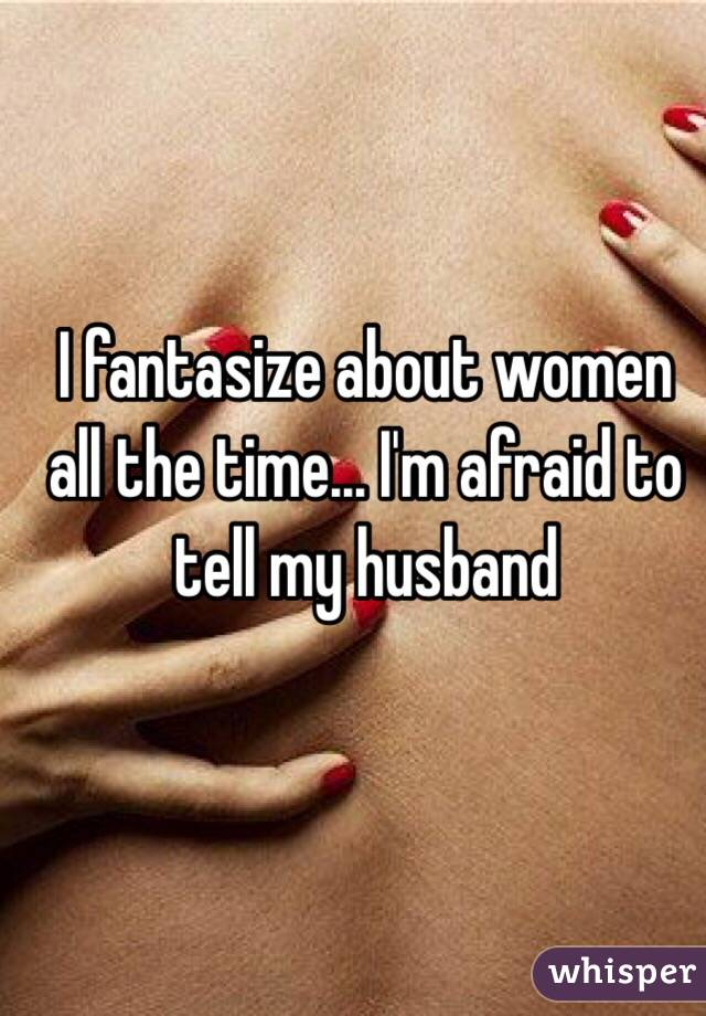 I fantasize about women all the time... I'm afraid to tell my husband