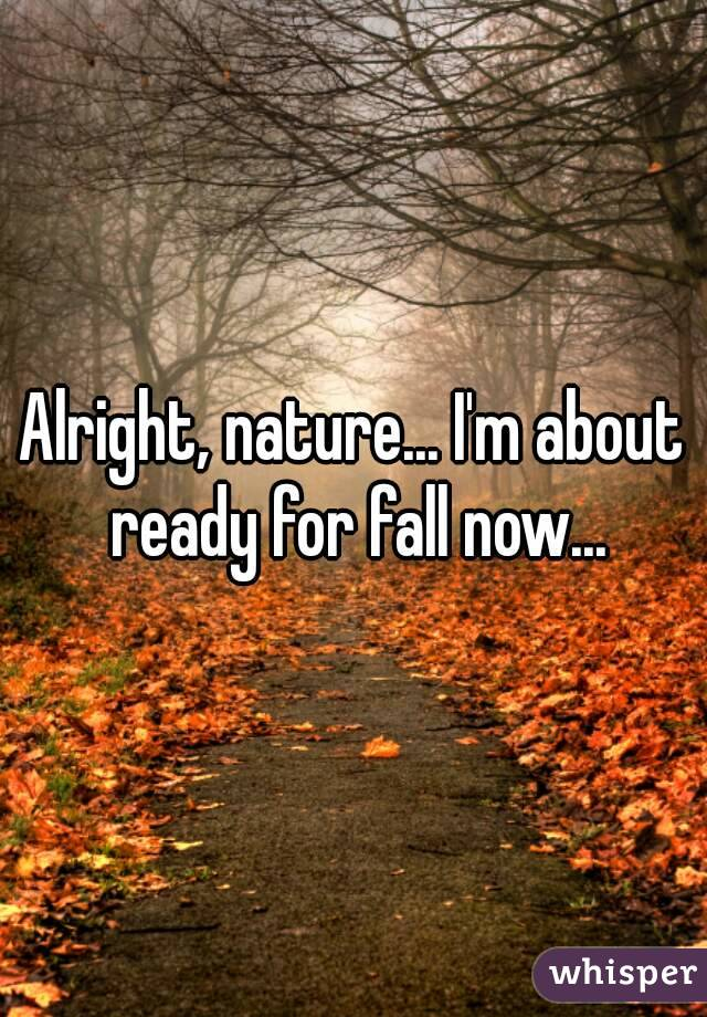 Alright, nature... I'm about ready for fall now...