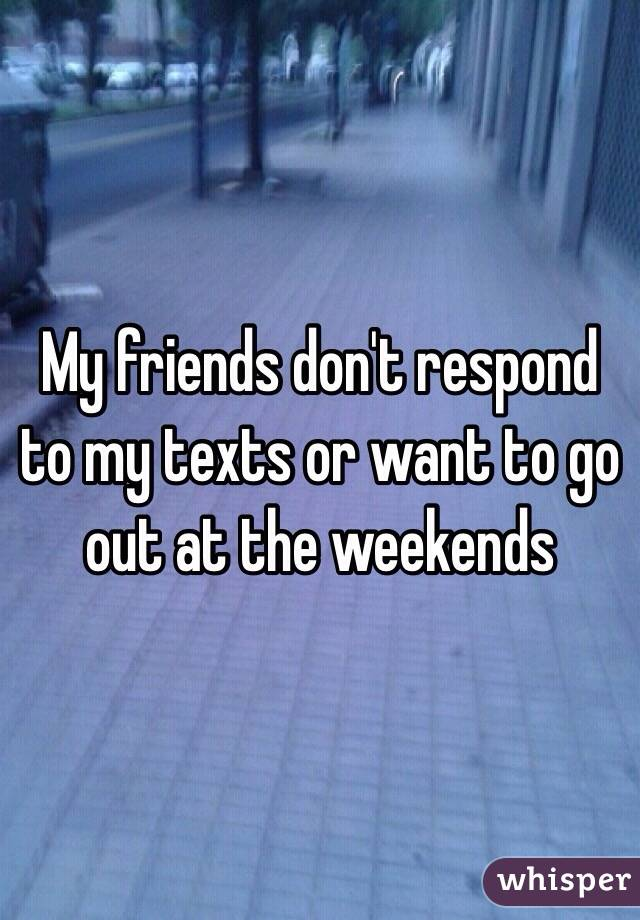 My friends don't respond to my texts or want to go out at the weekends