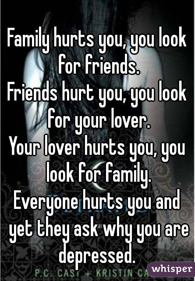 Family hurts you, you look for friends. Friends hurt you, you look for your lover. Your lover hurts you, you look for family. Everyone hurts you and yet they ask why you are depressed.