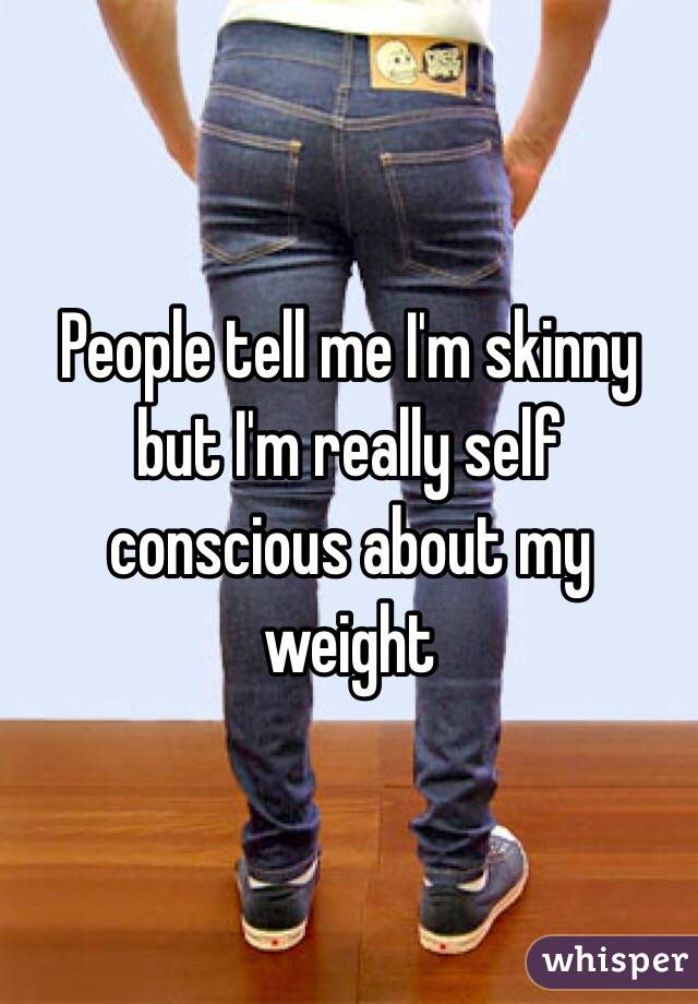 People tell me I'm skinny but I'm really self conscious about my weight