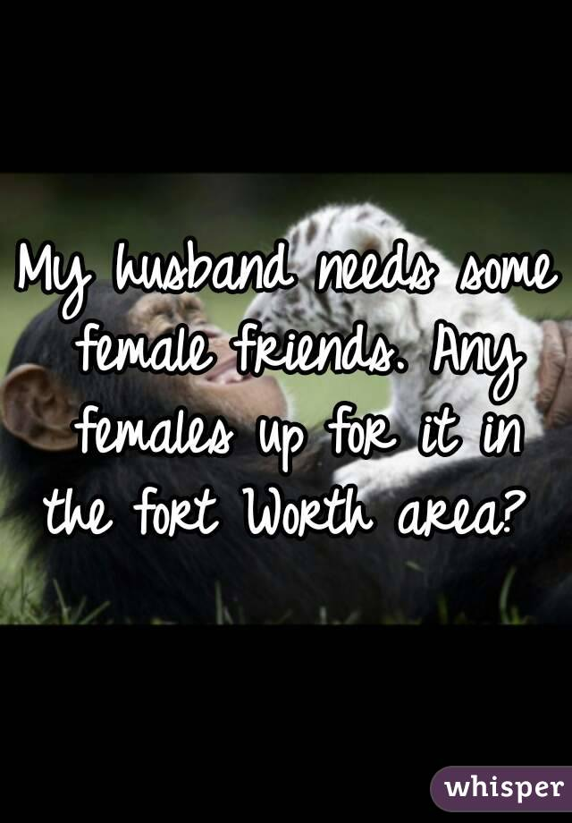 My husband needs some female friends. Any females up for it in the fort Worth area?