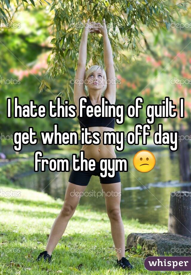 I hate this feeling of guilt I get when its my off day from the gym 😕