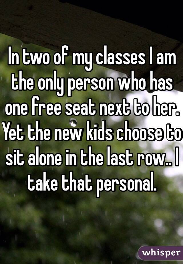 In two of my classes I am the only person who has one free seat next to her. Yet the new kids choose to sit alone in the last row.. I take that personal.
