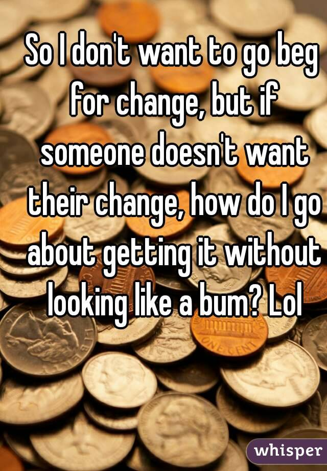 So I don't want to go beg for change, but if someone doesn't want their change, how do I go about getting it without looking like a bum? Lol