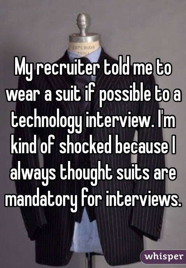 My recruiter told me to wear a suit if possible to a technology interview. I'm kind of shocked because I always thought suits are mandatory for interviews.