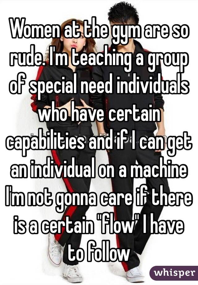 "Women at the gym are so rude. I'm teaching a group of special need individuals who have certain capabilities and if I can get an individual on a machine I'm not gonna care if there is a certain ""flow"" I have to follow"