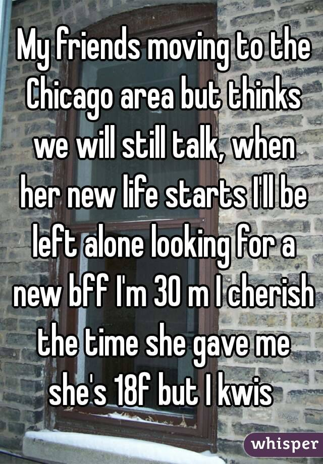 My friends moving to the Chicago area but thinks we will still talk, when her new life starts I'll be left alone looking for a new bff I'm 30 m I cherish the time she gave me she's 18f but I kwis