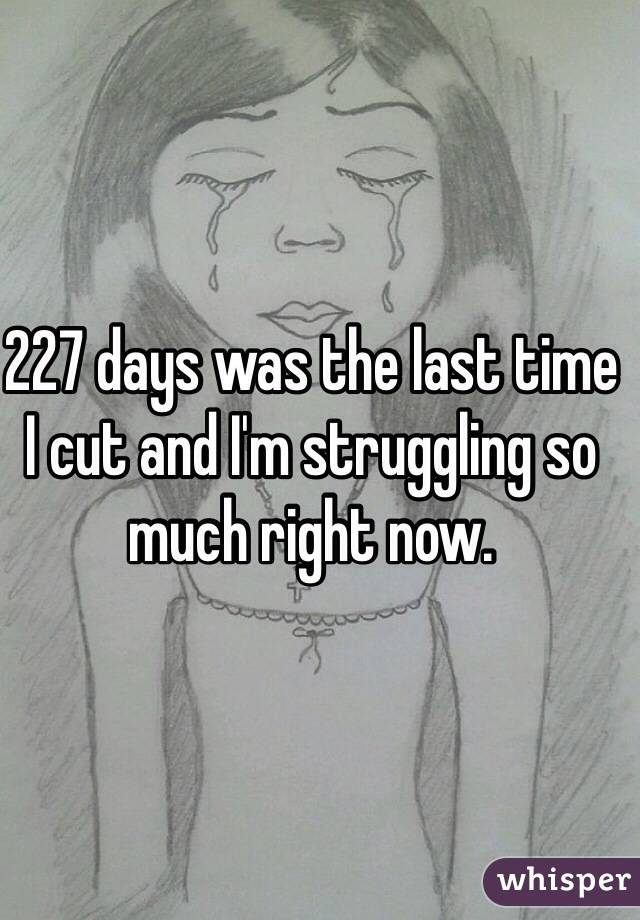 227 days was the last time I cut and I'm struggling so much right now.