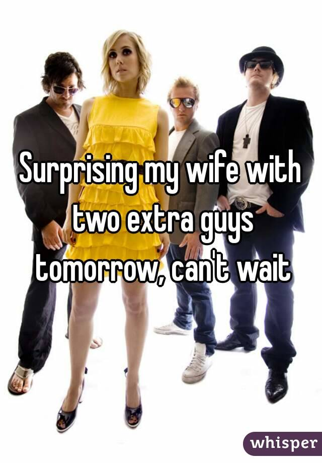 Surprising my wife with two extra guys tomorrow, can't wait