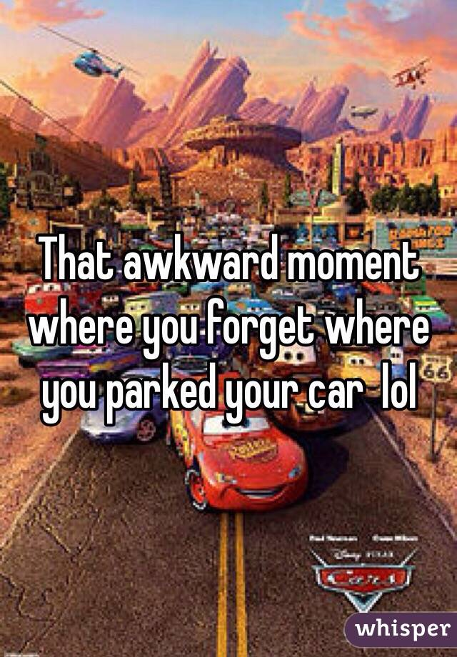 That awkward moment where you forget where you parked your car  lol